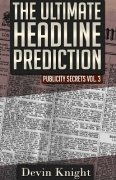 Publicity Secrets 3: The Ultimate Headline Prediction by Devin Knight
