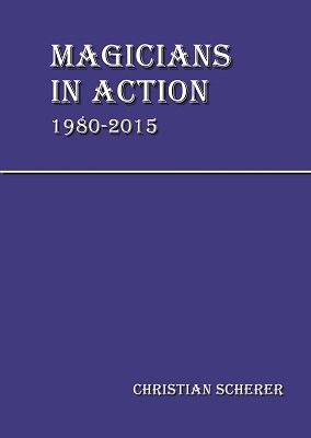Magicians in Action 1980 - 2015 (all three volumes) by Christian Scherer