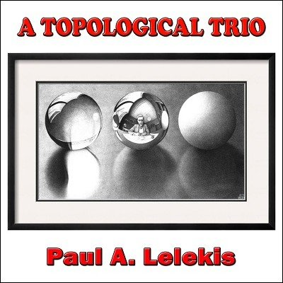 A Topological Trio by Paul A. Lelekis