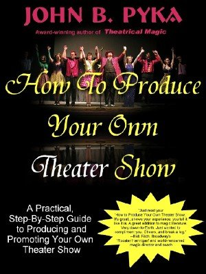 How To Produce Your Own Theater Show by John B. Pyka